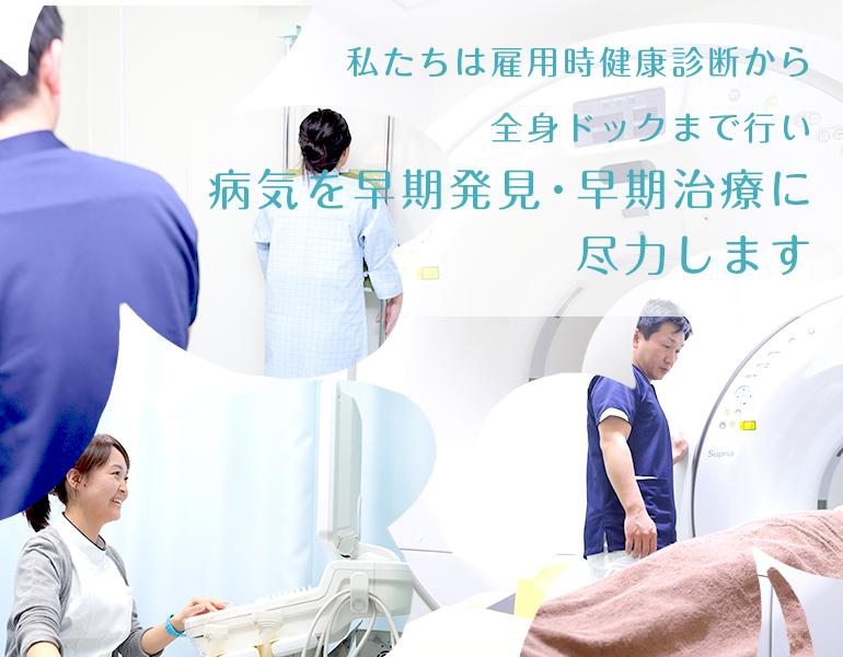 私たちは雇用時健康診断から全身ドックまで行い病気を早期発見・早期治療に尽力します